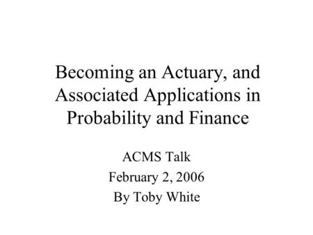 Becoming an Actuary, and Associated Applications in Probability and Finance ACMS Talk February 2, 2006 By Toby White.