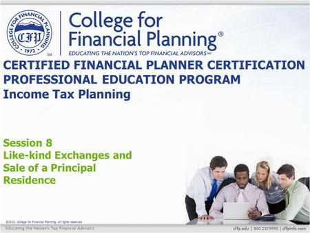 ©2015, College for Financial Planning, all rights reserved. Session 8 Like-kind Exchanges and Sale of a Principal Residence CERTIFIED FINANCIAL PLANNER.