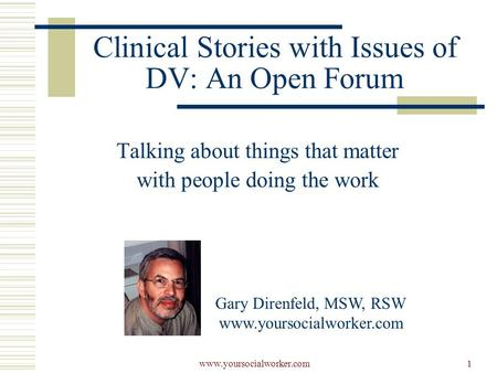 Www.yoursocialworker.com1 Clinical Stories with Issues of DV: An Open Forum Talking about things that matter with people doing the work Gary Direnfeld,