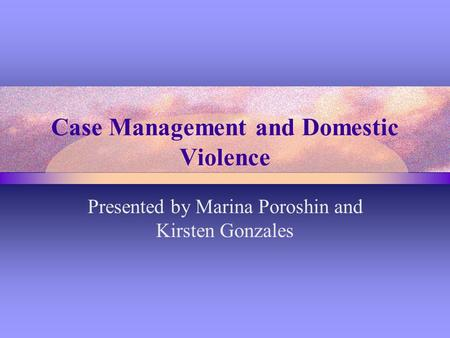 Case Management and Domestic Violence Presented by Marina Poroshin and Kirsten Gonzales.