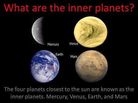 What are the inner planets? The four planets closest to the sun are known as the inner planets. Mercury, Venus, Earth, and Mars.