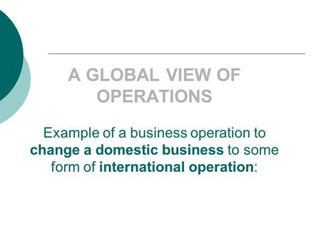 A GLOBAL VIEW OF OPERATIONS Example of a business operation to change a domestic business to some form of international operation: