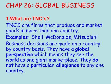 CHAP 26: GLOBAL BUSINESS 1.What are TNC's? TNC'S are firms that produce and market goods in more than one country. Examples: Shell, McDonalds, Mitsubishi.