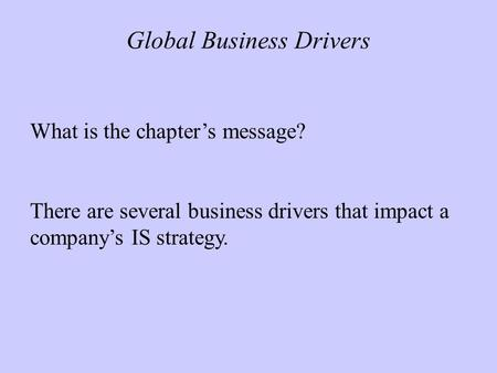 Global Business Drivers What is the chapter's message? There are several business drivers that impact a company's IS strategy.