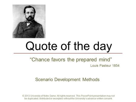"Quote of the day ""Chance favors the prepared mind"" Louis Pasteur 1854 Scenario Development Methods © 2013 University of Notre Dame. All rights reserved."