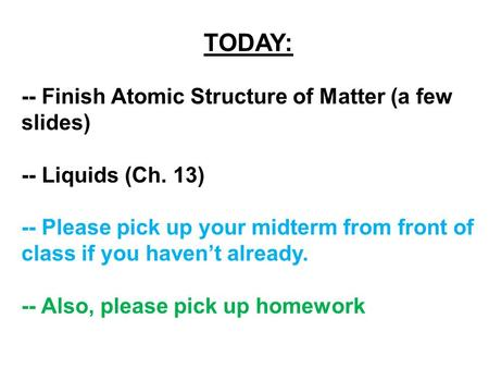 TODAY: -- Finish Atomic Structure of Matter (a few slides) -- Liquids (Ch. 13) -- Please pick up your midterm from front of class if you haven't already.