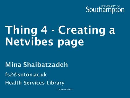 Thing 4 - Creating a Netvibes page Mina Shaibatzadeh Health Services Library 28 January 2013.
