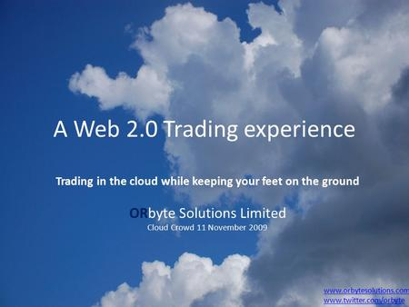 A Web 2.0 Trading experience Trading in the cloud while keeping your feet on the ground ORbyte Solutions Limited Cloud Crowd 11 November 2009 www.orbytesolutions.com.