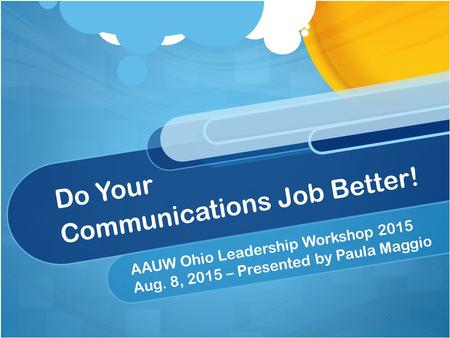 Do Your Communications Job Better! AAUW Ohio Leadership Workshop 2015 Aug. 8, 2015 – Presented by Paula Maggio.