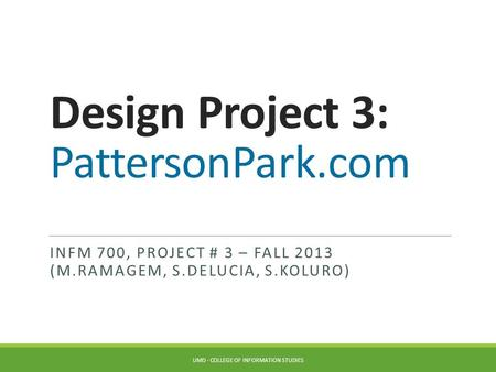 Design Project 3: PattersonPark.com INFM 700, PROJECT # 3 – FALL 2013 (M.RAMAGEM, S.DELUCIA, S.KOLURO) UMD - COLLEGE OF INFORMATION STUDIES.