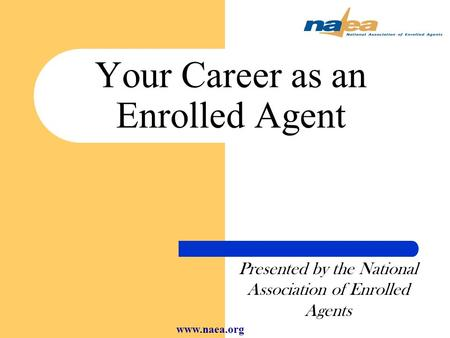 Your Career as an Enrolled Agent Presented by the National Association of Enrolled Agents www.naea.org.