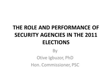 THE ROLE AND PERFORMANCE OF SECURITY AGENCIES IN THE 2011 ELECTIONS By Otive Igbuzor, PhD Hon. Commissioner, PSC.