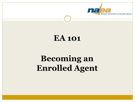 EA 101 Becoming an Enrolled Agent. Begin at the Beginning What is an enrolled agent?  An EA is a tax professional who has earned the right to practice.