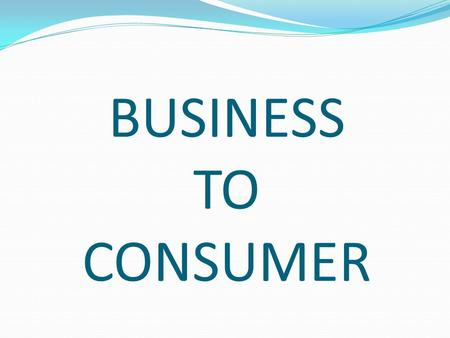 BUSINESS TO CONSUMER. Types of E-commerce Classified by nature of market relationship Business-to-Consumer (B2C) Business-to-Business (B2B) Consumer-to-Consumer.