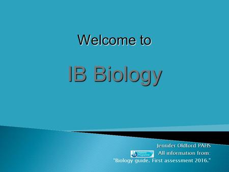 "Jennifer Oldford PAHS All information from All information from: ""Biology guide. First assessment 2016."" Welcome to IB Biology."
