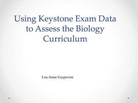 Using Keystone Exam Data to Assess the Biology Curriculum Lou Anne Gasperine.