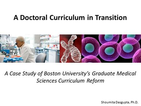 A Doctoral Curriculum in Transition Shoumita Dasgupta, Ph.D. A Case Study of Boston University's Graduate Medical Sciences Curriculum Reform.