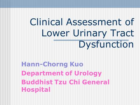 Clinical Assessment of Lower Urinary Tract Dysfunction Hann-Chorng Kuo Department of Urology Buddhist Tzu Chi General Hospital.