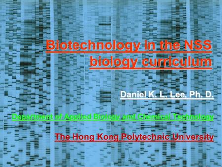 Biotechnology in the NSS biology curriculum Daniel K. L. Lee, Ph. D. Department of Applied Biology and Chemical Technology The Hong Kong Polytechnic University.