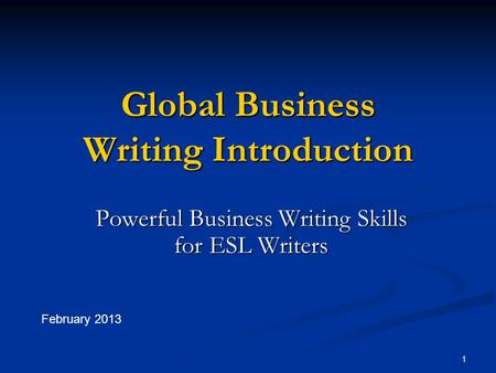 1 Global Business Writing Introduction Powerful Business Writing Skills for ESL Writers February 2013.