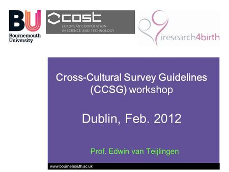 Www.bournemouth.ac.uk Cross-Cultural Survey Guidelines (CCSG) workshop Dublin, Feb. 2012 Prof. Edwin van Teijlingen.