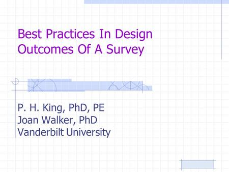 Best Practices In Design Outcomes Of A Survey P. H. King, PhD, PE Joan Walker, PhD Vanderbilt University.