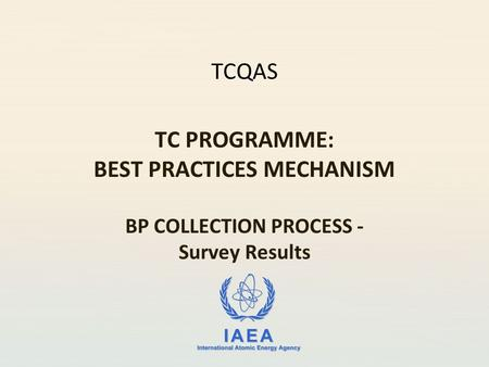 IAEA International Atomic Energy Agency TCQAS TC PROGRAMME: BEST PRACTICES MECHANISM BP COLLECTION PROCESS - Survey Results.
