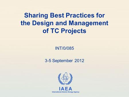 IAEA International Atomic Energy Agency Sharing Best Practices for the Design and Management of TC Projects INT/0/085 3-5 September 2012.