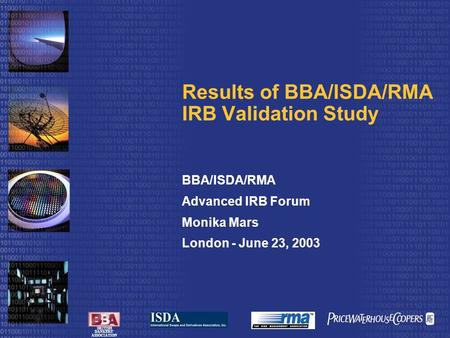 BRITISH BANKERS' ASSOCIATION Results of BBA/ISDA/RMA IRB Validation Study BBA/ISDA/RMA Advanced IRB Forum Monika Mars London - June 23, 2003.
