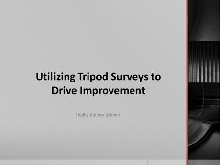 Utilizing Tripod Surveys to Drive Improvement Shelby County Schools.