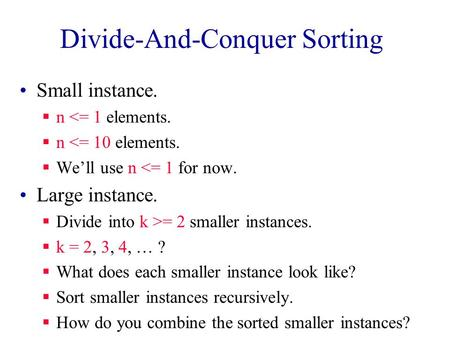 Divide-And-Conquer Sorting Small instance.  n <= 1 elements.  n <= 10 elements.  We'll use n <= 1 for now. Large instance.  Divide into k >= 2 smaller.