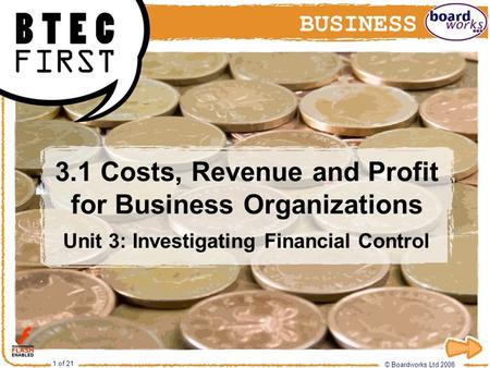 © Boardworks Ltd 2008 1 of 21 3.1 Costs, Revenue and Profit for Business Organizations Unit 3: Investigating Financial Control © Boardworks Ltd 2008 1.