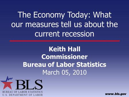 The Economy Today: What our measures tell us about the current recession Keith Hall Commissioner Bureau of Labor Statistics March 05, 2010.