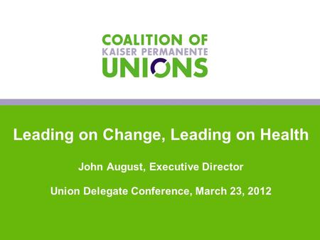 0 Leading on Change, Leading on Health John August, Executive Director Union Delegate Conference, March 23, 2012 0.