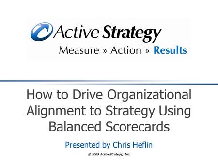 © 2009 ActiveStrategy, Inc. How to Drive Organizational Alignment to Strategy Using Balanced Scorecards Presented by Chris Heflin.