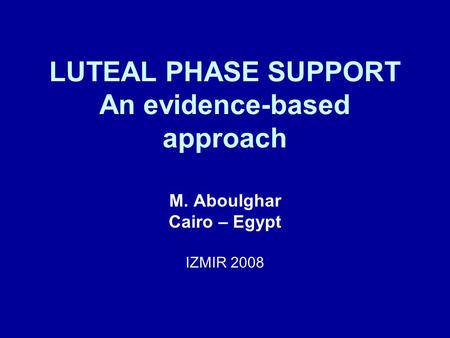 LUTEAL PHASE SUPPORT An evidence-based approach M. Aboulghar Cairo – Egypt IZMIR 2008.