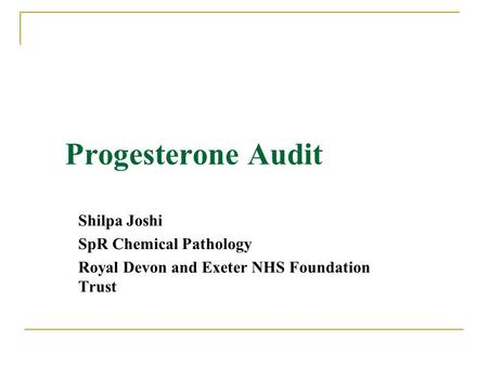 Progesterone Audit Shilpa Joshi SpR Chemical Pathology Royal Devon and Exeter NHS Foundation Trust.