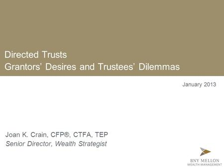 Directed Trusts Grantors' Desires and Trustees' Dilemmas Joan K. Crain, CFP®, CTFA, TEP Senior Director, Wealth Strategist January 2013.