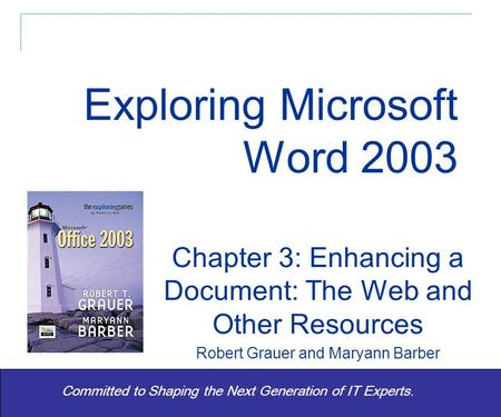 Exploring Word 2003 - Grauer and Barber 1 Committed to Shaping the Next Generation of IT Experts. Chapter 3: Enhancing a Document: The Web and Other Resources.
