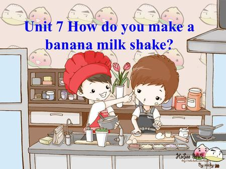 Unit 7 How do you make a banana milk shake?