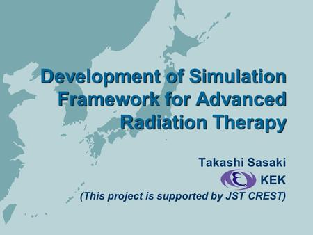 Development of Simulation Framework for Advanced Radiation Therapy Takashi Sasaki KEK (This project is supported by JST CREST)