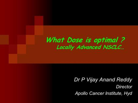 What Dose is optimal ? Locally Advanced NSCLC… Dr P Vijay Anand Reddy Director Apollo Cancer Institute, Hyd.