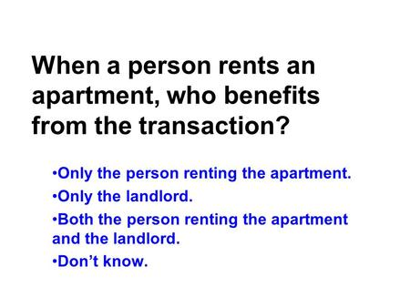 When a person rents an apartment, who benefits from the transaction? Only the person renting the apartment. Only the landlord. Both the person renting.