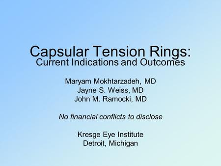 Capsular Tension Rings: Current Indications and Outcomes Maryam Mokhtarzadeh, MD Jayne S. Weiss, MD John M. Ramocki, MD No financial conflicts to disclose.