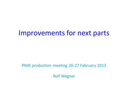 Improvements for next parts PIMS production meeting 26-27 February 2013 Rolf Wegner.