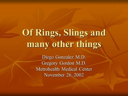Of Rings, Slings and many other things Diego Gonzalez M.D. Gregory Gordon M.D. Metrohealth Medical Center November 26, 2002.