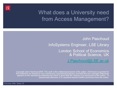 Educause 2006, Dallas TX What does a University need from Access Management? John Paschoud InfoSystems Engineer, LSE Library London School of Economics.