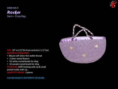 CODE NO: 5 Rocker Semi – Circle Bag SIZE: 10 x 6.25(ht from centre) x 2-2.5(w) MATERIALS REQUIRED: Mauve self-shine thin bullet thread 3 silver metal.