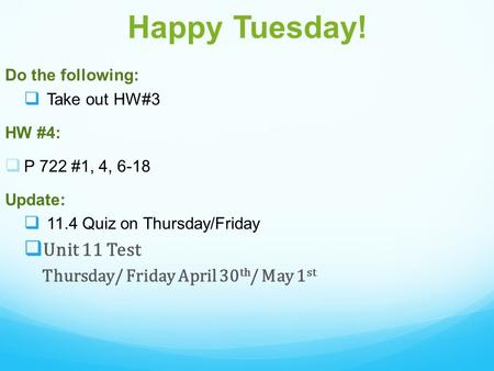 Happy Tuesday! Do the following:  Take out HW#3 HW #4:  P 722 #1, 4, 6-18 Update:  11.4 Quiz on Thursday/Friday  Unit 11 Test Thursday/ Friday April.