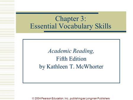 © 2004 Pearson Education, Inc., publishing as Longman Publishers Chapter 3: Essential Vocabulary Skills Academic Reading, Fifth Edition by Kathleen T.